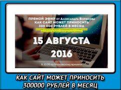 Как сайт может приносить 300000 рублей в месяц— Вебинар Александра Борисова 03.09.2016