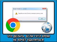 Как удалить гугл хром с вашего компьютера если появляется надпись «Закройте все окна Chrome и повторите попытку»?